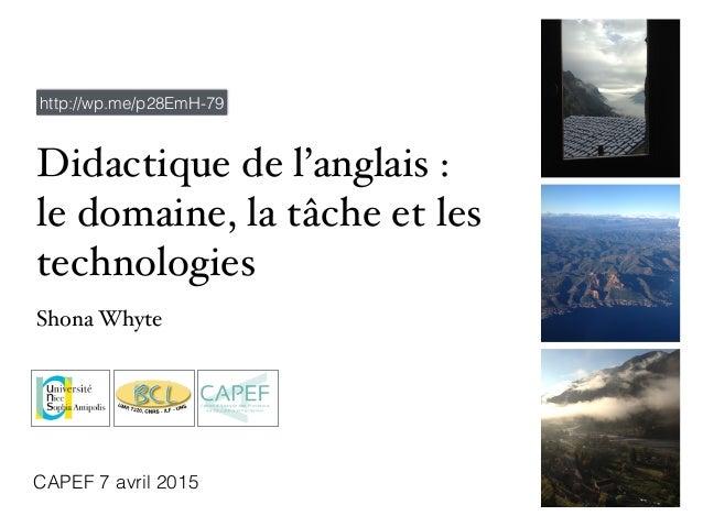 Didactique de l'anglais : le domaine, la tâche et les technologies Shona Whyte CAPEF 7 avril 2015 http://wp.me/p28EmH-79