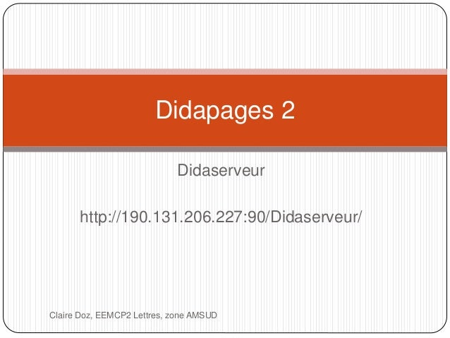Didapages 2  Didaserveur  http://190.131.206.227:90/Didaserveur/  Claire Doz, EEMCP2 Lettres, zone AMSUD