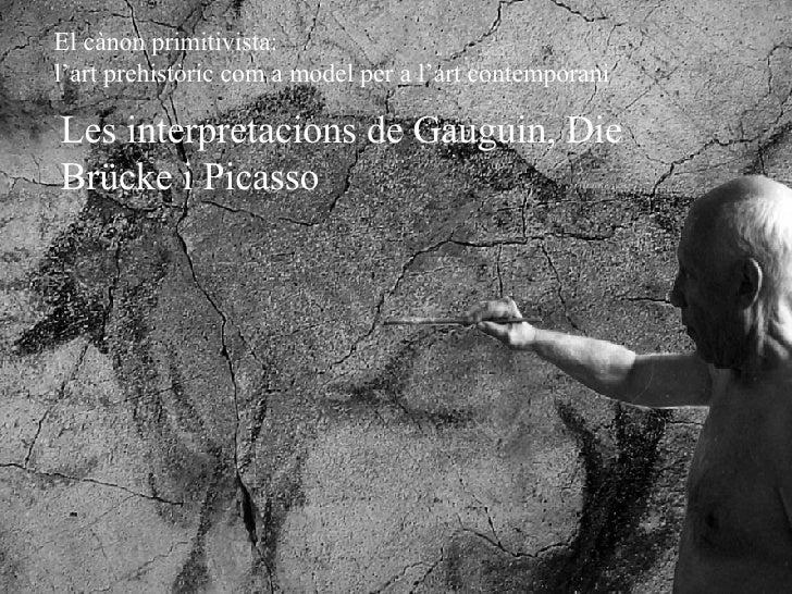 Les interpretacions de Gauguin, Die Brücke i Picasso El cànon primitivista:  l'art prehistòric com a model per a l'art con...