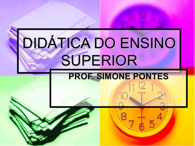 DIDÁTICA DO ENSINO    SUPERIOR     PROF. SIMONE PONTES