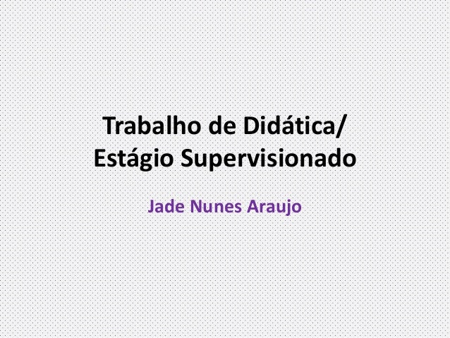 Trabalho de Didática/Estágio SupervisionadoJade Nunes Araujo