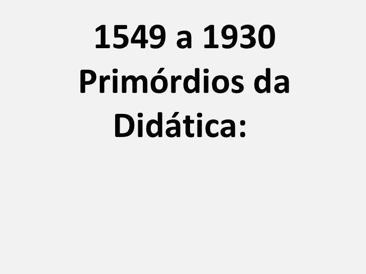 1549 a 1930 Primórdios da Didática: