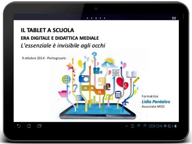 IL TABLET A SCUOLA  ERA DIGITALE E DIDATTICA MEDIALE  L'essenziale è invisibile agli occhi  9 ottobre 2014 - Portogruaro  ...