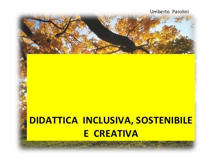 DIDATTICA  INCLUSIVA, SOSTENIBILE  E  CREATIVA  Umberto  Parolini