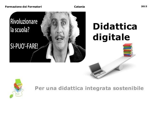Catania 2015 Didattica digitale Formazione dei Formatori Per una didattica integrata sostenibile