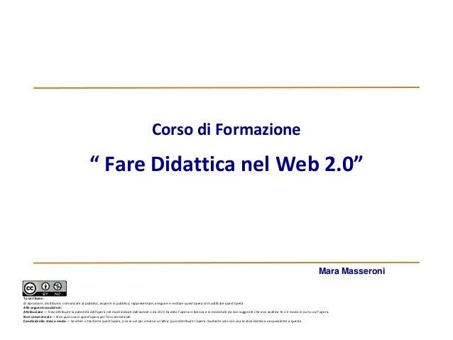 """Corso di Formazione  """" Fare Didattica nel Web 2.0""""  Mara Masseroni Tu sei libero: di riprodurre, distribuire, comunicare a..."""