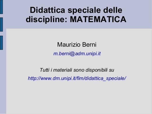 Didattica speciale delle discipline: MATEMATICA Maurizio Berni m.berni@adm.unipi.it Tutti i materiali sono disponibili su ...