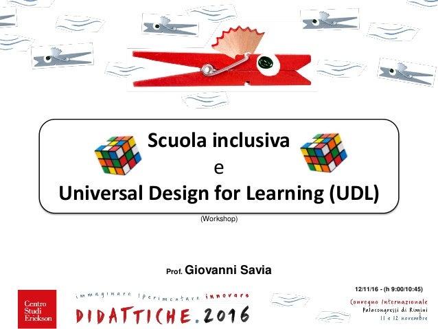 (Workshop) Prof. Giovanni Savia 1 12/11/16 - (h 9:00/10:45) Scuola inclusiva e Universal Design for Learning (UDL)