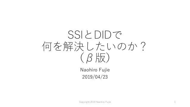 SSIとDIDで 何を解決したいのか? (β版) Naohiro Fujie 2019/04/23 Copyright 2019 Naohiro Fujie 1