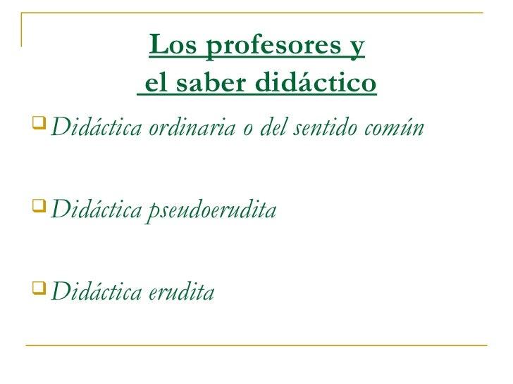 Los profesores y  el saber didáctico <ul><li>Didáctica ordinaria o del sentido común </li></ul><ul><li>Didáctica pseudoeru...