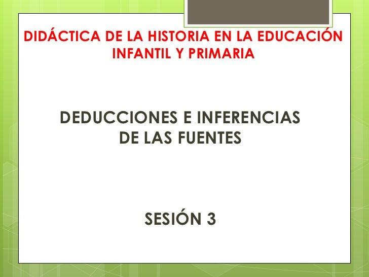 DIDÁCTICA DE LA HISTORIA EN LA EDUCACIÓN INFANTIL Y PRIMARIA<br />DEDUCCIONES E INFERENCIAS <br />DE LAS FUENTES<br />SESI...