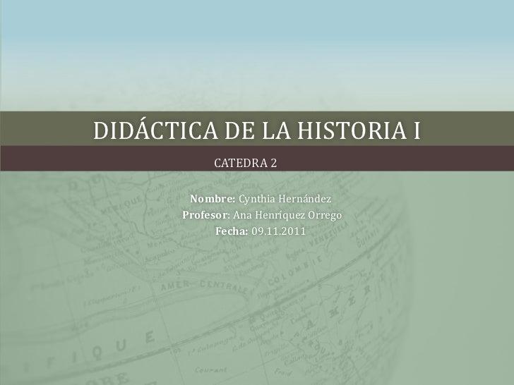 DIDÁCTICA DE LA HISTORIA I            CATEDRA 2        Nombre: Cynthia Hernández       Profesor: Ana Henríquez Orrego     ...