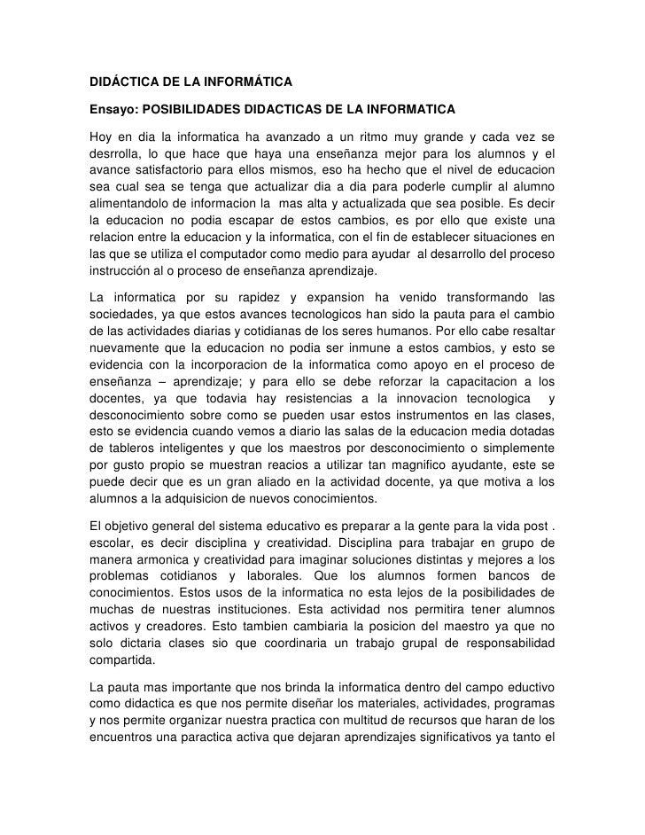DIDÁCTICA DE LA INFORMÁTICAEnsayo: POSIBILIDADES DIDACTICAS DE LA INFORMATICAHoy en dia la informatica ha avanzado a un ri...