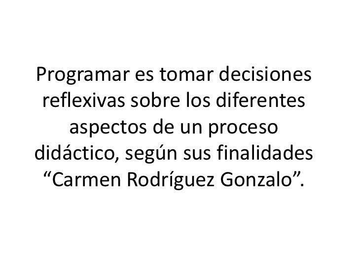 """Programar es tomar decisiones reflexivas sobre los diferentes    aspectos de un procesodidáctico, según sus finalidades """"C..."""