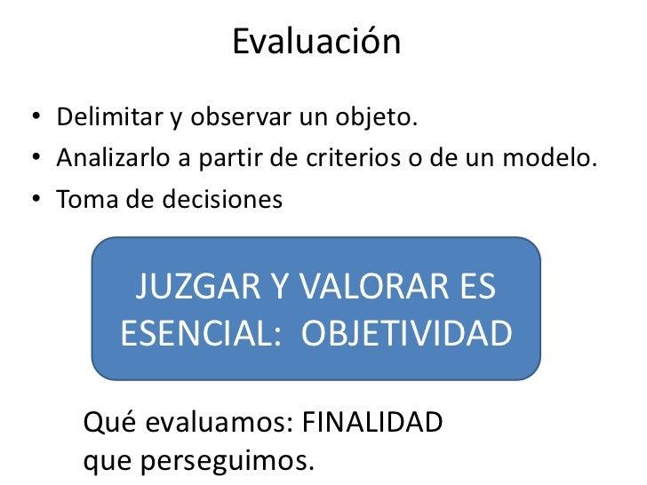 Evaluación• Delimitar y observar un objeto.• Analizarlo a partir de criterios o de un modelo.• Toma de decisiones        J...