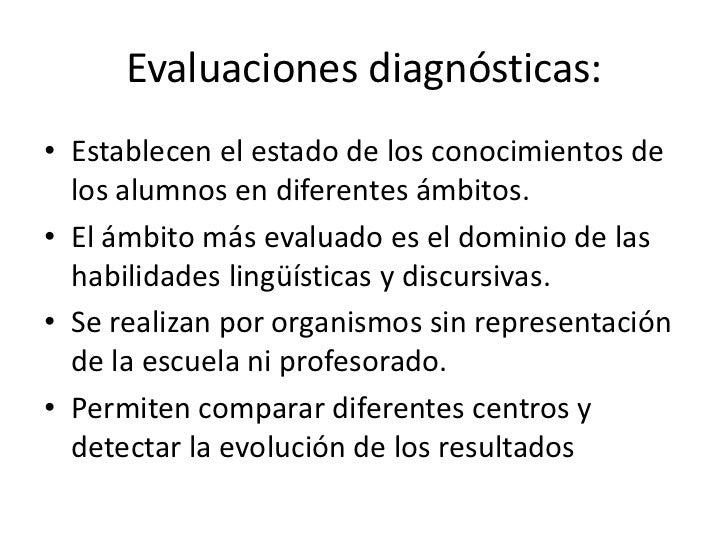 Evaluaciones diagnósticas:• Establecen el estado de los conocimientos de  los alumnos en diferentes ámbitos.• El ámbito má...