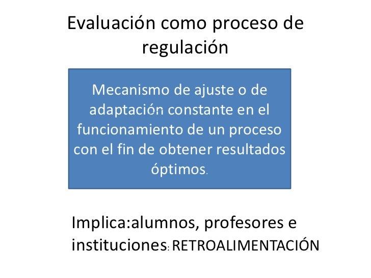 Evaluación como proceso de         regulación   Mecanismo de ajuste o de   adaptación constante en el funcionamiento de un...
