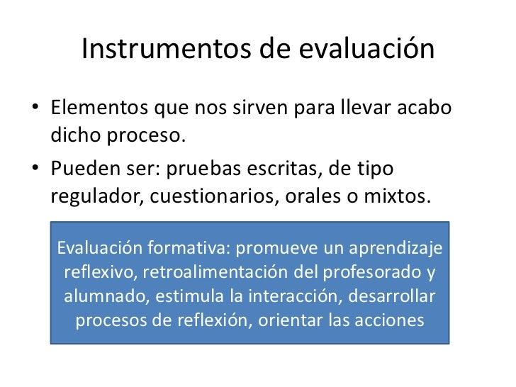 Instrumentos de evaluación• Elementos que nos sirven para llevar acabo  dicho proceso.• Pueden ser: pruebas escritas, de t...