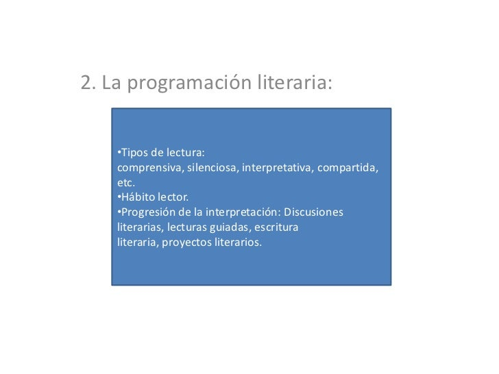 2. La programación literaria:    •Tipos de lectura:    comprensiva, silenciosa, interpretativa, compartida,    etc.    •Há...