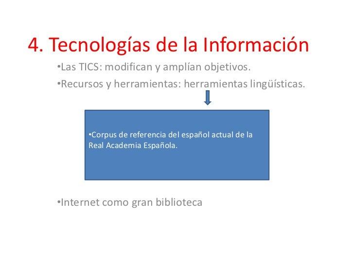 4. Tecnologías de la Información   •Las TICS: modifican y amplían objetivos.   •Recursos y herramientas: herramientas ling...