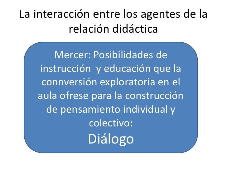 La interacción entre los agentes de la          relación didáctica      Mercer: Posibilidades de   instrucción y educación...