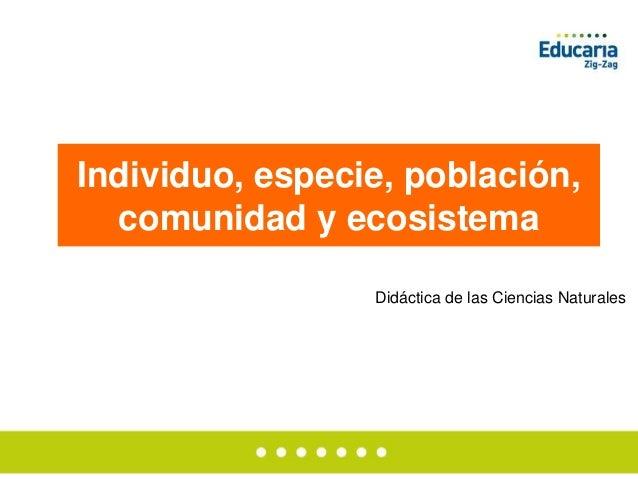Individuo, especie, población, comunidad y ecosistema Didáctica de las Ciencias Naturales