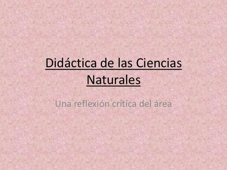 Didáctica de las Ciencias Naturales<br />Una reflexión crítica del área<br />