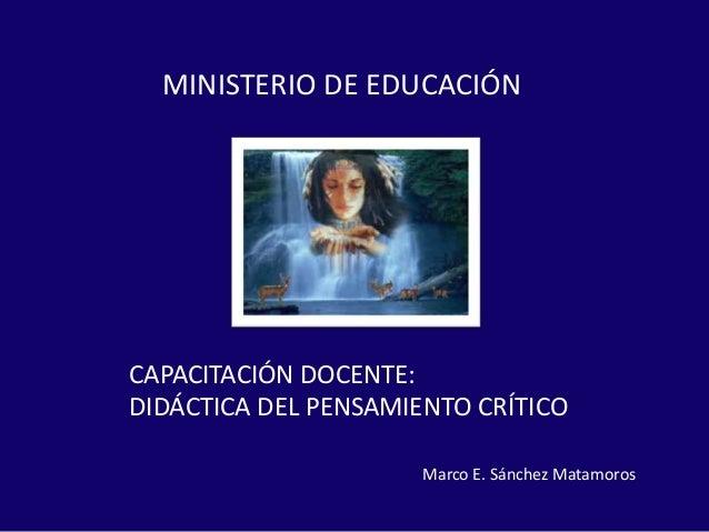 CAPACITACIÓN DOCENTE: DIDÁCTICA DEL PENSAMIENTO CRÍTICO MINISTERIO DE EDUCACIÓN Marco E. Sánchez Matamoros