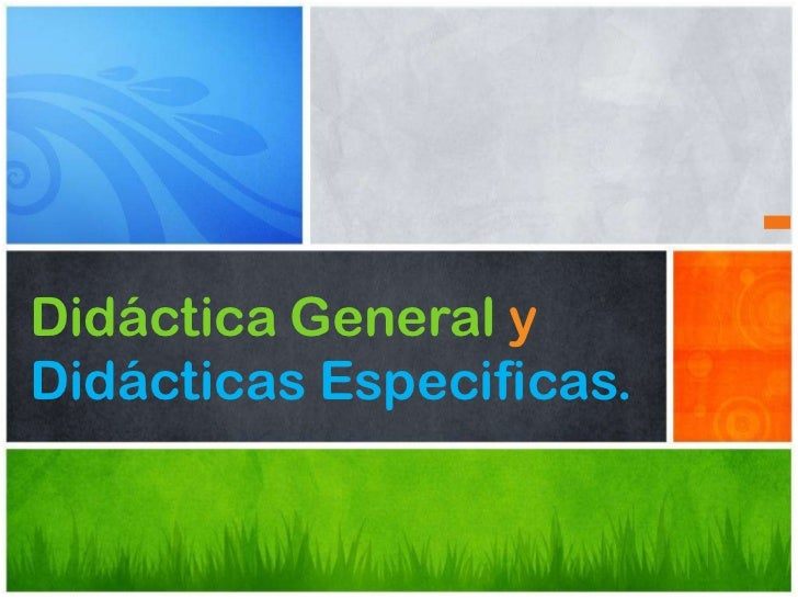 Didáctica General yDidácticas Especificas.
