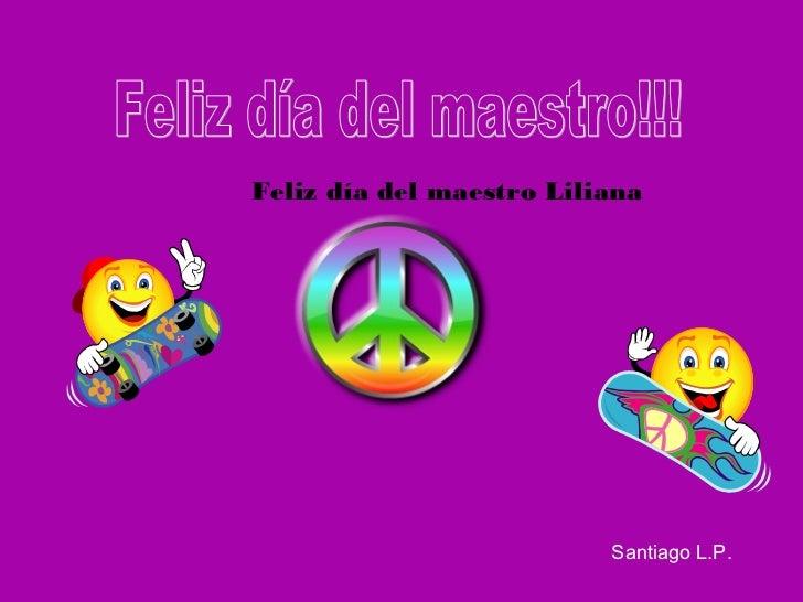 Feliz día del maestro Liliana                          Santiago L.P.