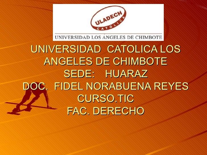 UNIVERSIDAD  CATOLICA LOS ANGELES DE CHIMBOTE SEDE: HUARAZ DOC.  FIDEL NORABUENA REYES CURSO.TIC FAC. DERECHO