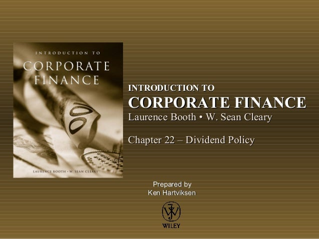 INTRODUCTION TOCORPORATE FINANCELaurence Booth • W. Sean ClearyChapter 22 – Dividend Policy     Prepared by    Ken Hartvik...
