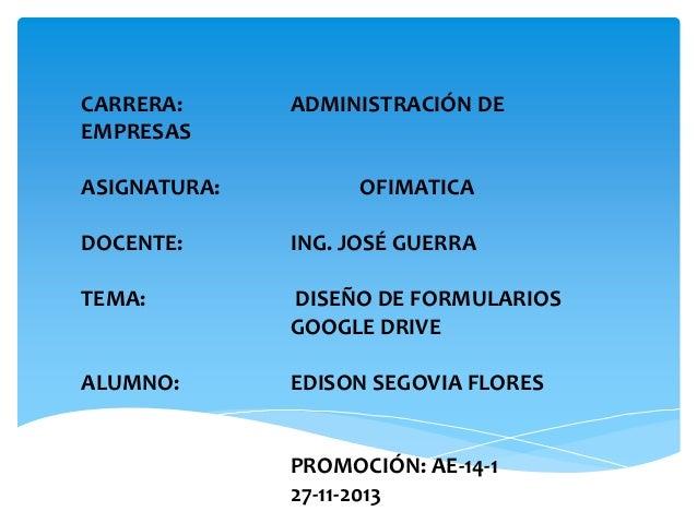 CARRERA: EMPRESAS ASIGNATURA:  ADMINISTRACIÓN DE  OFIMATICA  DOCENTE:  ING. JOSÉ GUERRA  TEMA:  DISEÑO DE FORMULARIOS GOOG...