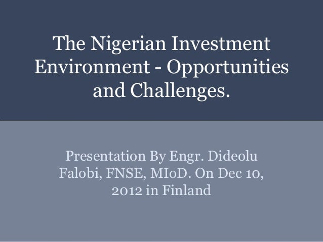 The Nigerian InvestmentEnvironment - Opportunities      and Challenges.   Presentation By Engr. Dideolu  Falobi, FNSE, MIo...