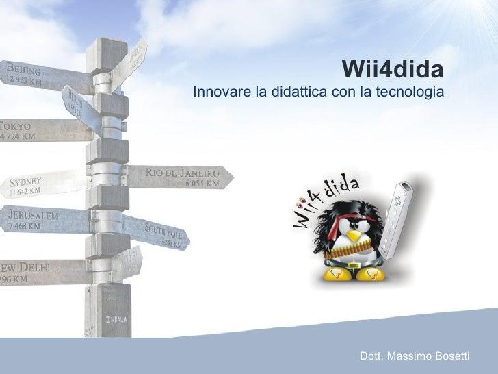 Wii4dida Innovare la didattica con la tecnologia Dott. Massimo Bosetti