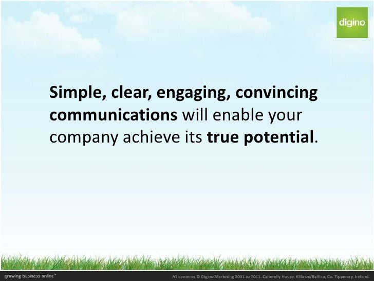 Simple, clear, engaging, convincingcommunications will enable yourcompany achieve its true potential.