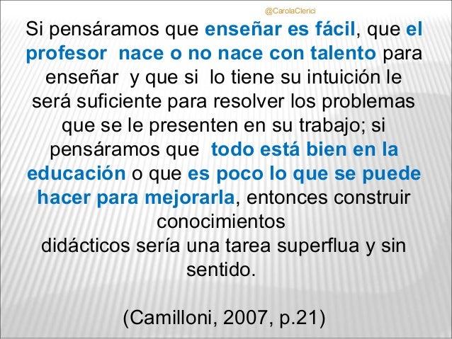 @CarolaClericiSi pensáramos que enseñar es fácil, que elprofesor nace o no nace con talento para   enseñar y que si lo tie...