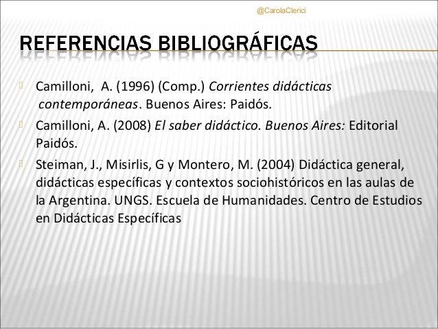 @CarolaClerici   Camilloni, A. (1996) (Comp.) Corrientes didácticas     contemporáneas. Buenos Aires: Paidós.   Camillon...