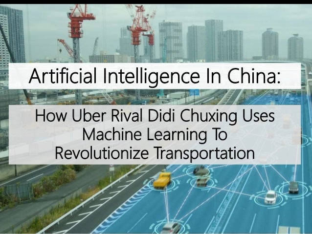 How Uber Rival Didi Chuxing Uses Machine Learning To Revolutionize Transportation Artificial Intelligence In China: