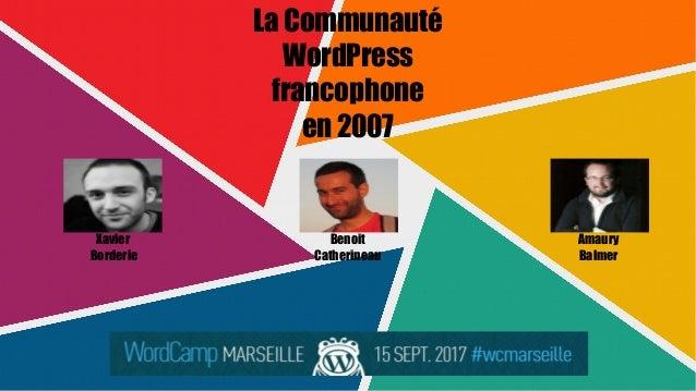 La Communauté WordPress francophone en 2007 Xavier Borderie Benoit Catherineau Amaury Balmer