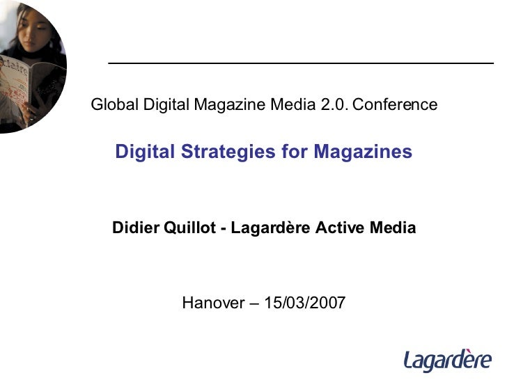 Global Digital Magazine Media 2.0. Conference Digital Strategies for Magazines Didier Quillot - Lagardère Active Media Han...