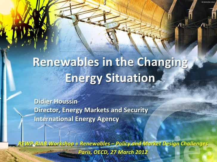 © OECD/IEA 2012     Renewables in the Changing         Energy Situation     Didier Houssin     Director, Energy Markets an...