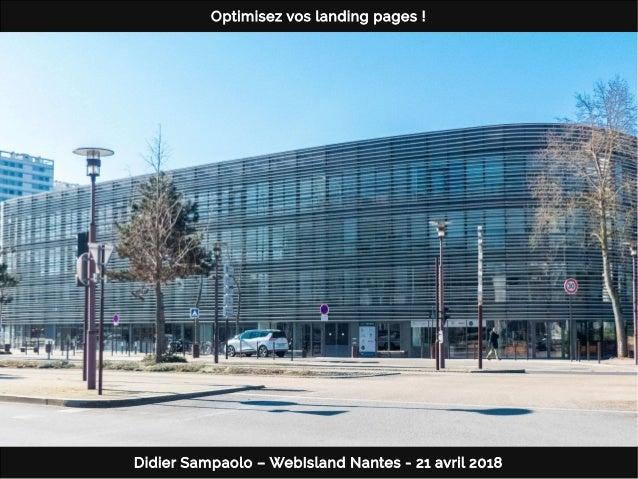 Didier Sampaolo – WebIsland Nantes - 21 avril 2018 Optimisez vos landing pages!