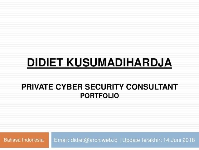 DIDIET KUSUMADIHARDJA PRIVATE CYBER SECURITY CONSULTANT PORTFOLIO Email: didiet@arch.web.id | Update terakhir: 14 Juni 201...