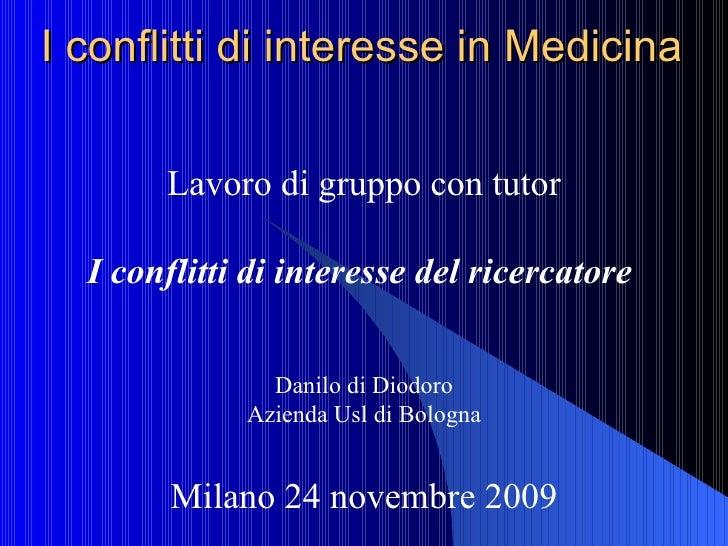 I conflitti di interesse in Medicina Lavoro di gruppo con tutor I conflitti di interesse del ricercatore   Danilo di Diodo...