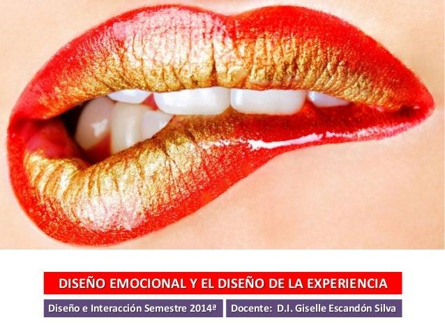 DISEÑO EMOCIONAL Y EL DISEÑO DE LA EXPERIENCIA Diseño e Interacción Semestre 2014ª Docente: D.I. Giselle Escandón Silva