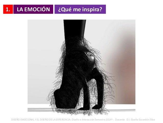 1. LA EMOCIÓN ¿Qué me inspira? DISEÑO EMOCIONAL Y EL DISEÑO DE LA EXPERIENCIA: Diseño e Interacción Semestre 2014ª - Docen...