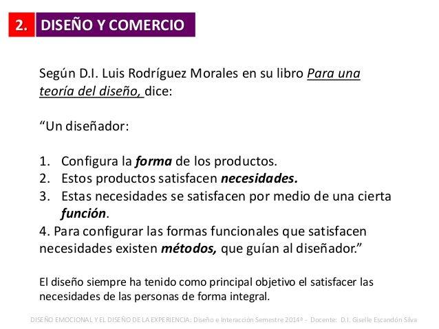 """2. DISEÑO Y COMERCIO Según D.I. Luis Rodríguez Morales en su libro Para una teoría del diseño, dice: """"Un diseñador: 1. Con..."""
