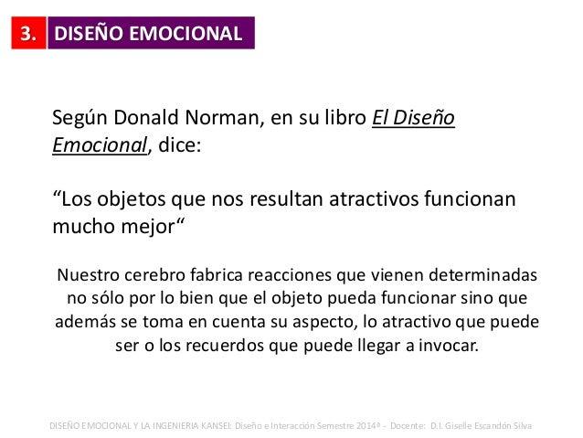 3. DISEÑO EMOCIONAL Y LA INGENIERIA KANSEI: Diseño e Interacción Semestre 2014ª - Docente: D.I. Giselle Escandón Silva Seg...