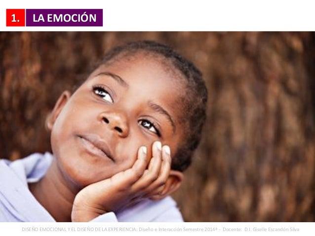 1. LA EMOCIÓN DISEÑO EMOCIONAL Y EL DISEÑO DE LA EXPERIENCIA: Diseño e Interacción Semestre 2014ª - Docente: D.I. Giselle ...